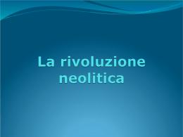 La Preistoria La rivoluzione Neolitica